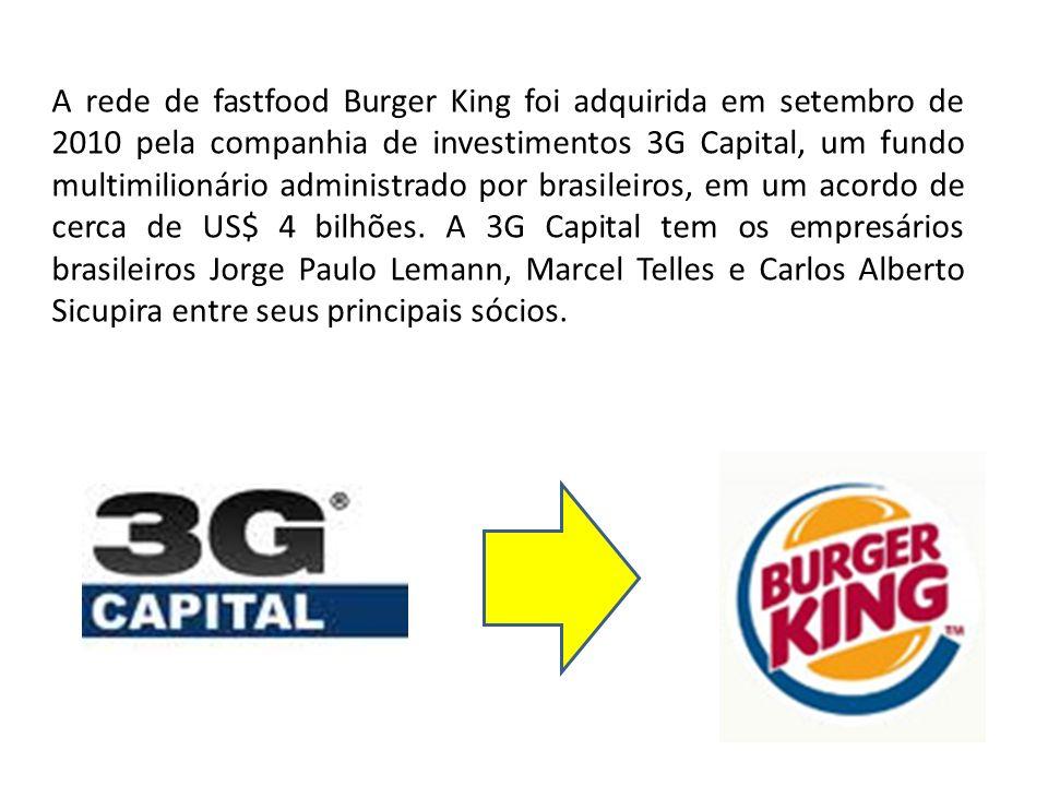 A rede de fastfood Burger King foi adquirida em setembro de 2010 pela companhia de investimentos 3G Capital, um fundo multimilionário administrado por