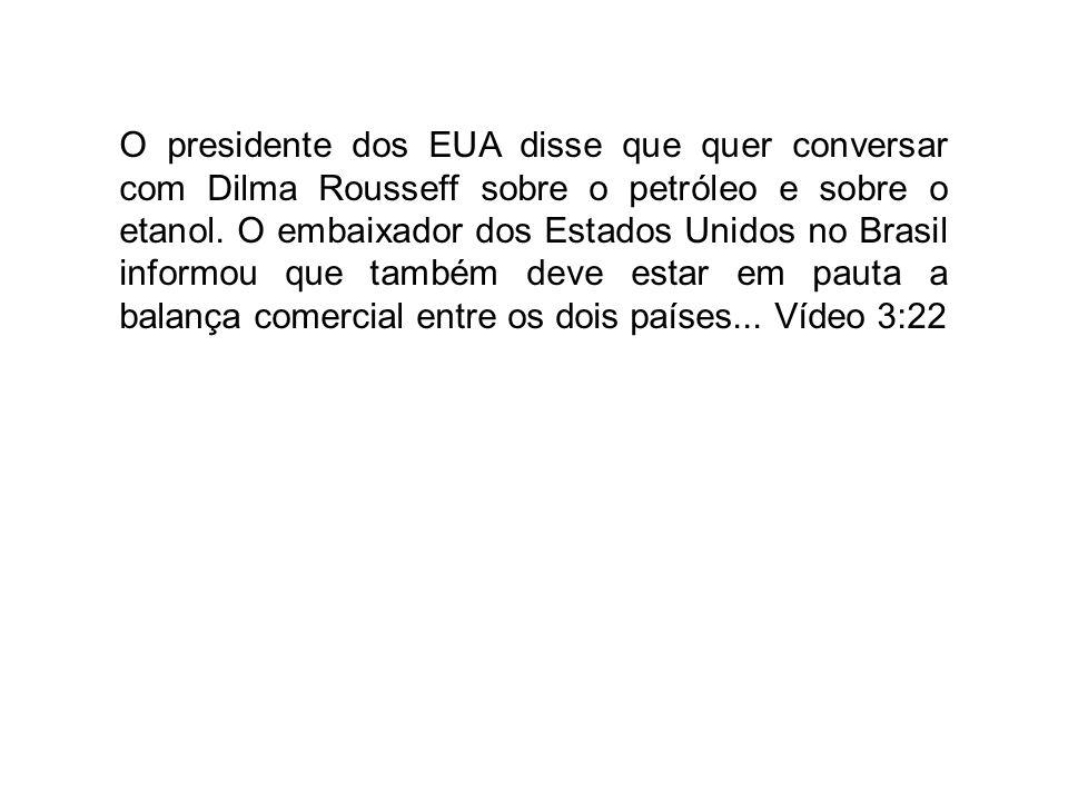 O presidente dos EUA disse que quer conversar com Dilma Rousseff sobre o petróleo e sobre o etanol. O embaixador dos Estados Unidos no Brasil informou