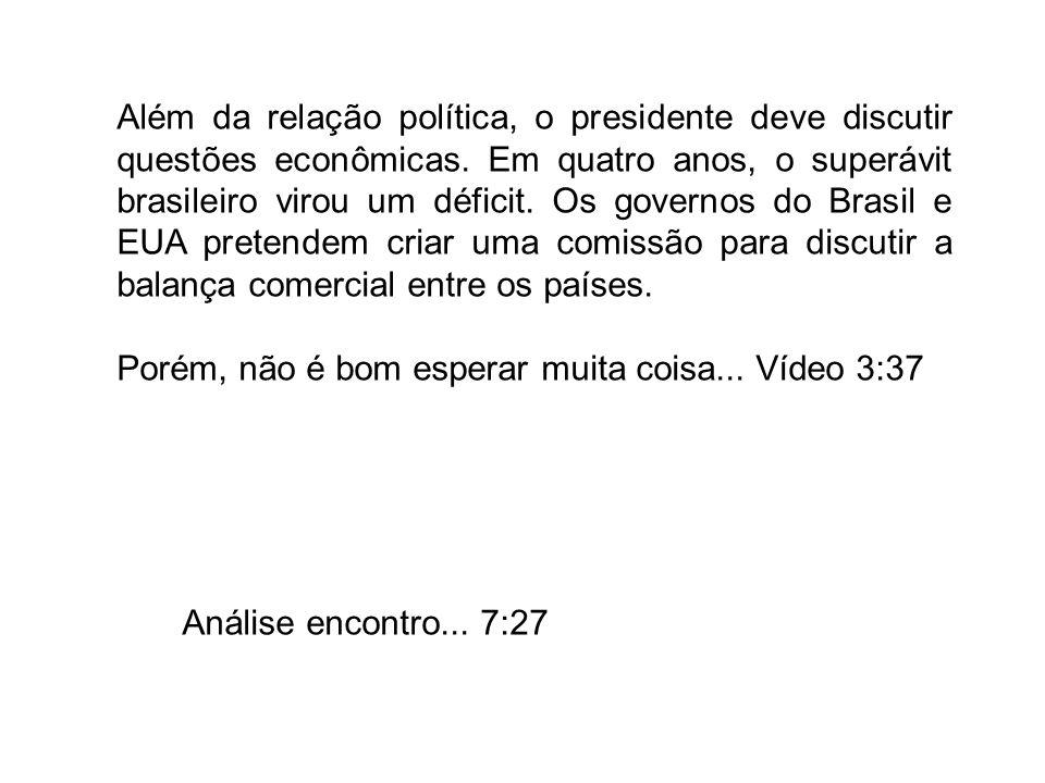 Análise encontro... 7:27 Além da relação política, o presidente deve discutir questões econômicas. Em quatro anos, o superávit brasileiro virou um déf