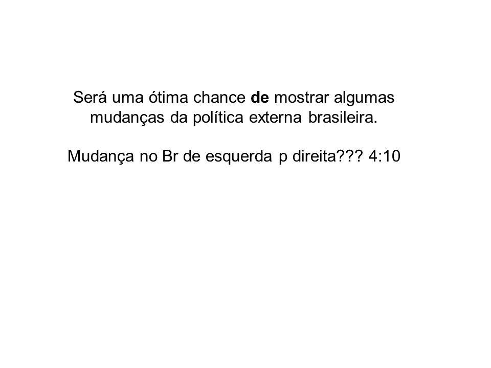 Será uma ótima chance de mostrar algumas mudanças da política externa brasileira. Mudança no Br de esquerda p direita??? 4:10