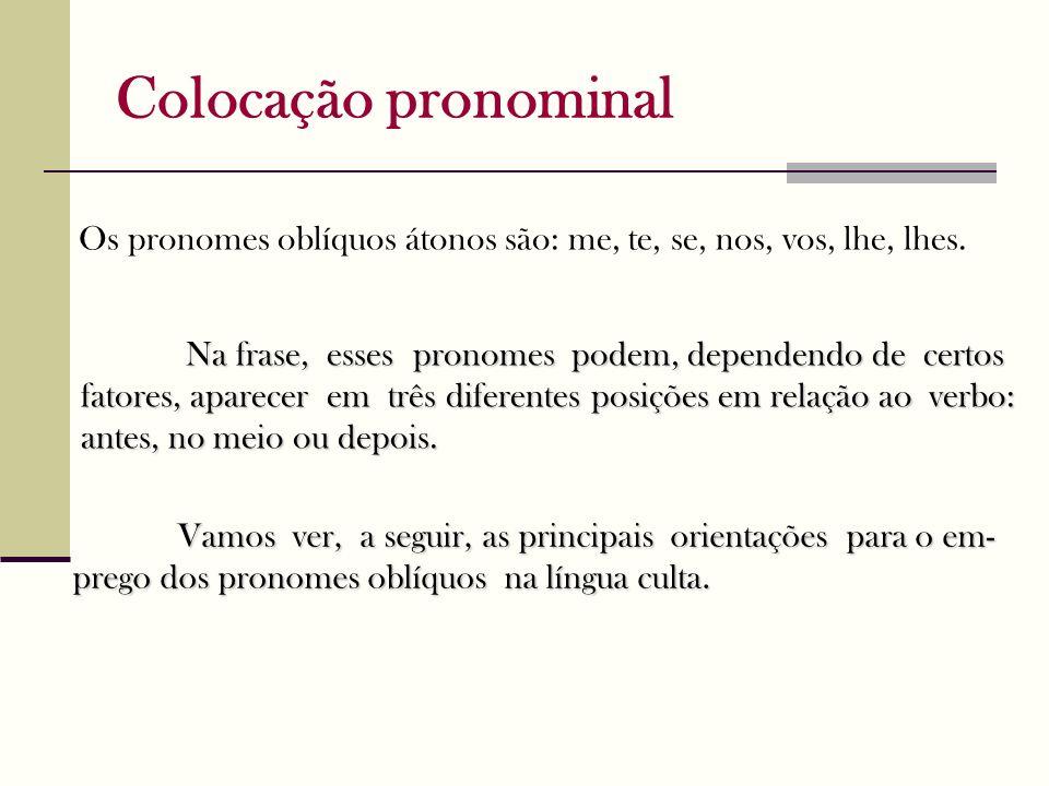 Colocação pronominal Vamos ver, a seguir, as principais orientações para o em- prego dos pronomes oblíquos na língua culta. Os pronomes oblíquos átono
