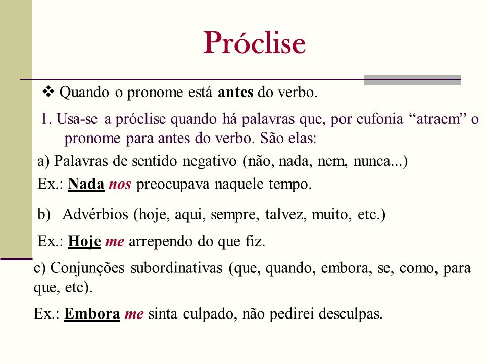 Próclise Quando o pronome está antes do verbo. 1. Usa-se a próclise quando há palavras que, por eufonia atraem o pronome para antes do verbo. São elas