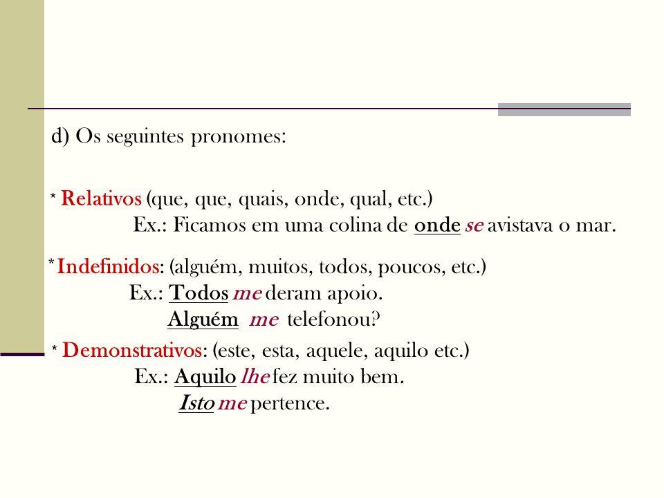 d) Os seguintes pronomes : * Relativos (que, que, quais, onde, qual, etc.) Ex.: Ficamos em uma colina de onde se avistava o mar. *Indefinidos: (alguém
