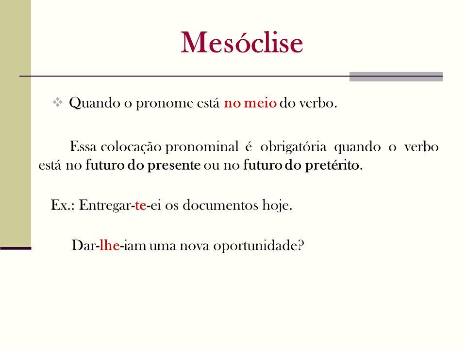 Mesóclise Quando o pronome está no meio do verbo. Ex.: Entregar-te-ei os documentos hoje. Essa colocação pronominal é obrigatória quando o verbo está