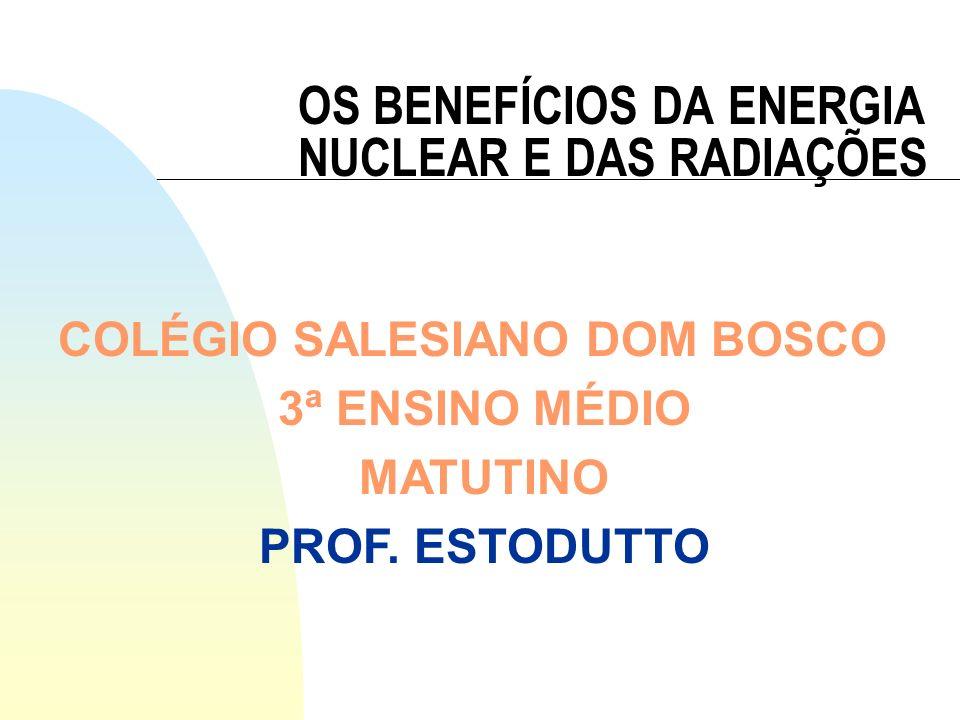 OS BENEFÍCIOS DA ENERGIA NUCLEAR E DAS RADIAÇÕES COLÉGIO SALESIANO DOM BOSCO 3ª ENSINO MÉDIO MATUTINO PROF. ESTODUTTO