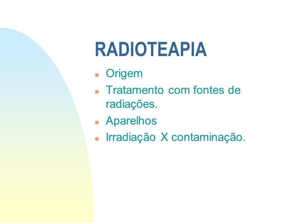 RADIOTEAPIA n Origem n Tratamento com fontes de radiações. n Aparelhos n Irradiação X contaminação.