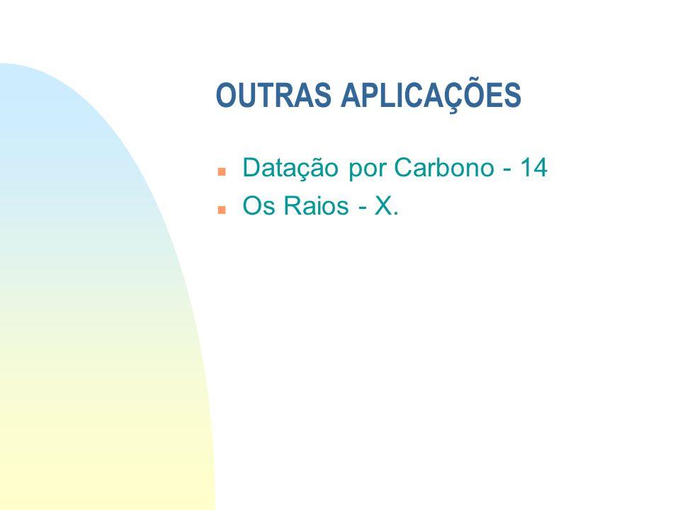 OUTRAS APLICAÇÕES n Datação por Carbono - 14 n Os Raios - X.