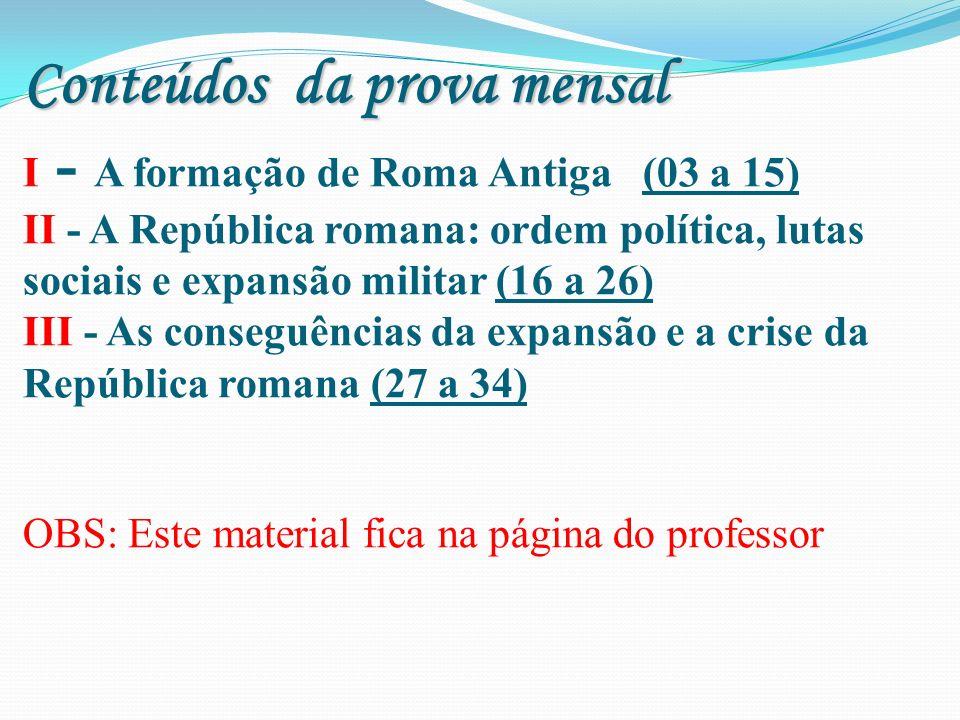 Conteúdos da prova mensal Conteúdos da prova mensal I - A formação de Roma Antiga (03 a 15) II - A República romana: ordem política, lutas sociais e e
