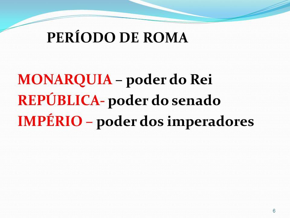PERÍODO DE ROMA MONARQUIA – poder do Rei REPÚBLICA- poder do senado IMPÉRIO – poder dos imperadores 6