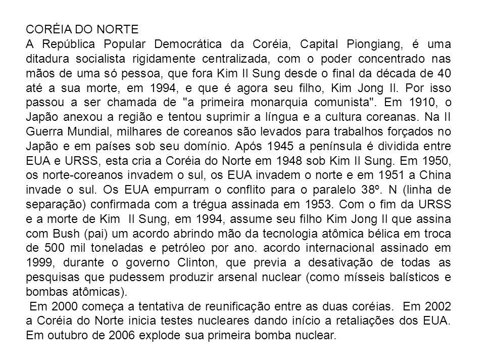 CORÉIA DO NORTE A República Popular Democrática da Coréia, Capital Piongiang, é uma ditadura socialista rigidamente centralizada, com o poder concentr