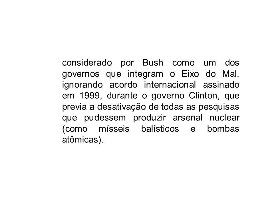 considerado por Bush como um dos governos que integram o Eixo do Mal, ignorando acordo internacional assinado em 1999, durante o governo Clinton, que