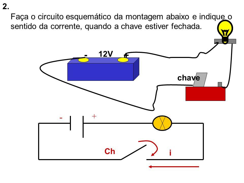 2. - + 12V chave Faça o circuito esquemático da montagem abaixo e indique o sentido da corrente, quando a chave estiver fechada. i Ch + -