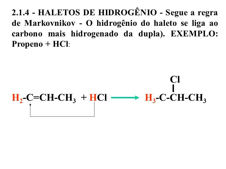 2.1.4 - HALETOS DE HIDROGÊNIO - Segue a regra de Markovnikov - O hidrogênio do haleto se liga ao carbono mais hidrogenado da dupla). EXEMPLO: Propeno