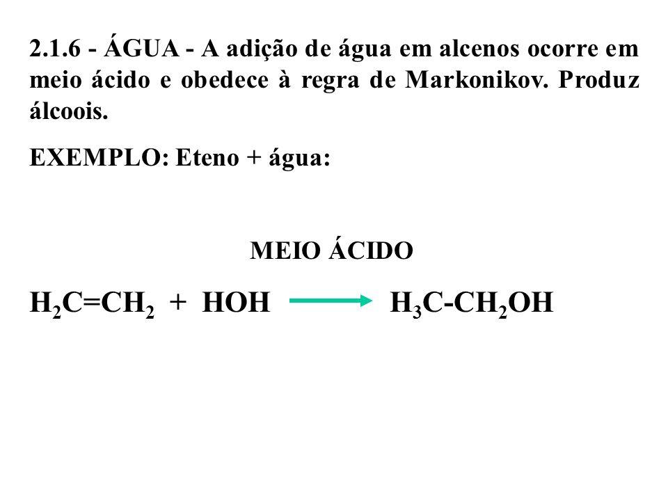 2.1.6 - ÁGUA - A adição de água em alcenos ocorre em meio ácido e obedece à regra de Markonikov. Produz álcoois. EXEMPLO: Eteno + água: MEIO ÁCIDO H 2