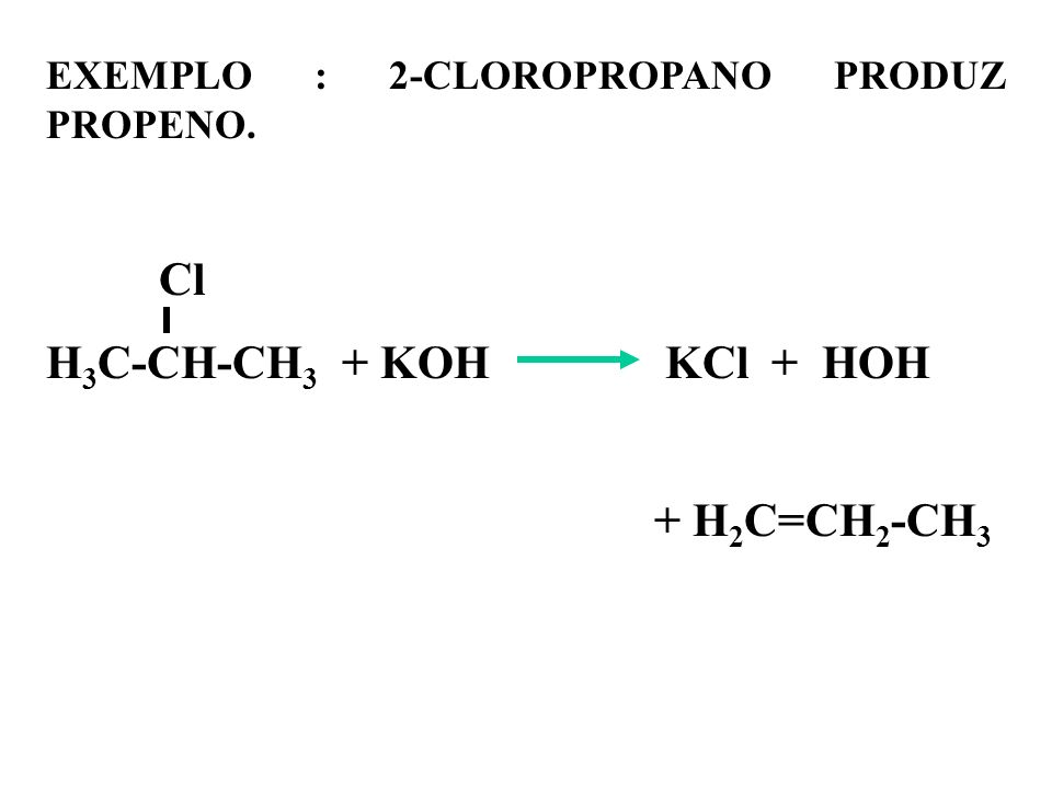 EXEMPLO : 2-CLOROPROPANO PRODUZ PROPENO. Cl H 3 C-CH-CH 3 + KOH KCl + HOH + H 2 C=CH 2 -CH 3