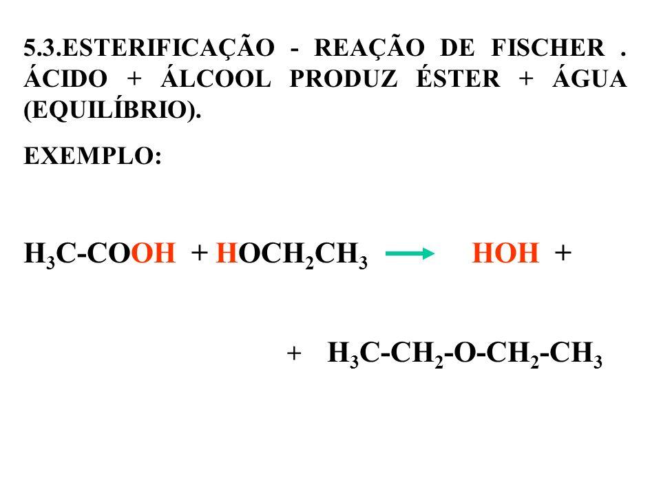 5.3.ESTERIFICAÇÃO - REAÇÃO DE FISCHER. ÁCIDO + ÁLCOOL PRODUZ ÉSTER + ÁGUA (EQUILÍBRIO). EXEMPLO: H 3 C-COOH + HOCH 2 CH 3 HOH + + H 3 C-CH 2 -O-CH 2 -