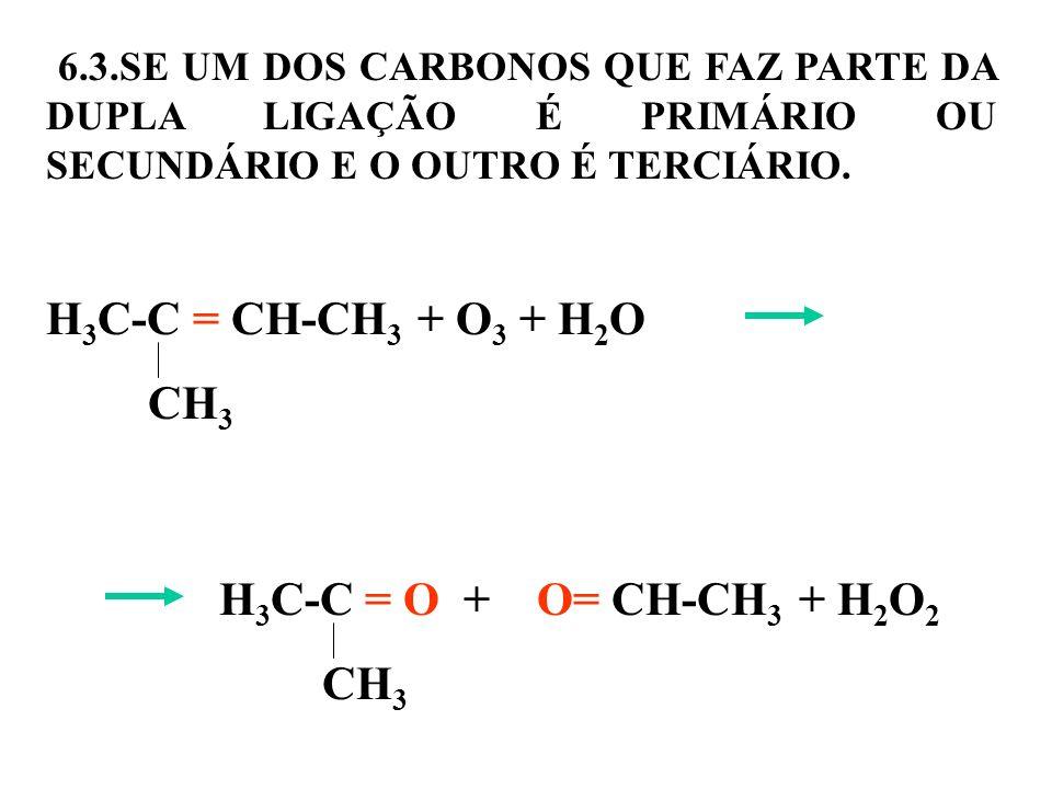 6.3.SE UM DOS CARBONOS QUE FAZ PARTE DA DUPLA LIGAÇÃO É PRIMÁRIO OU SECUNDÁRIO E O OUTRO É TERCIÁRIO. H 3 C-C = CH-CH 3 + O 3 + H 2 O CH 3 H 3 C-C = O