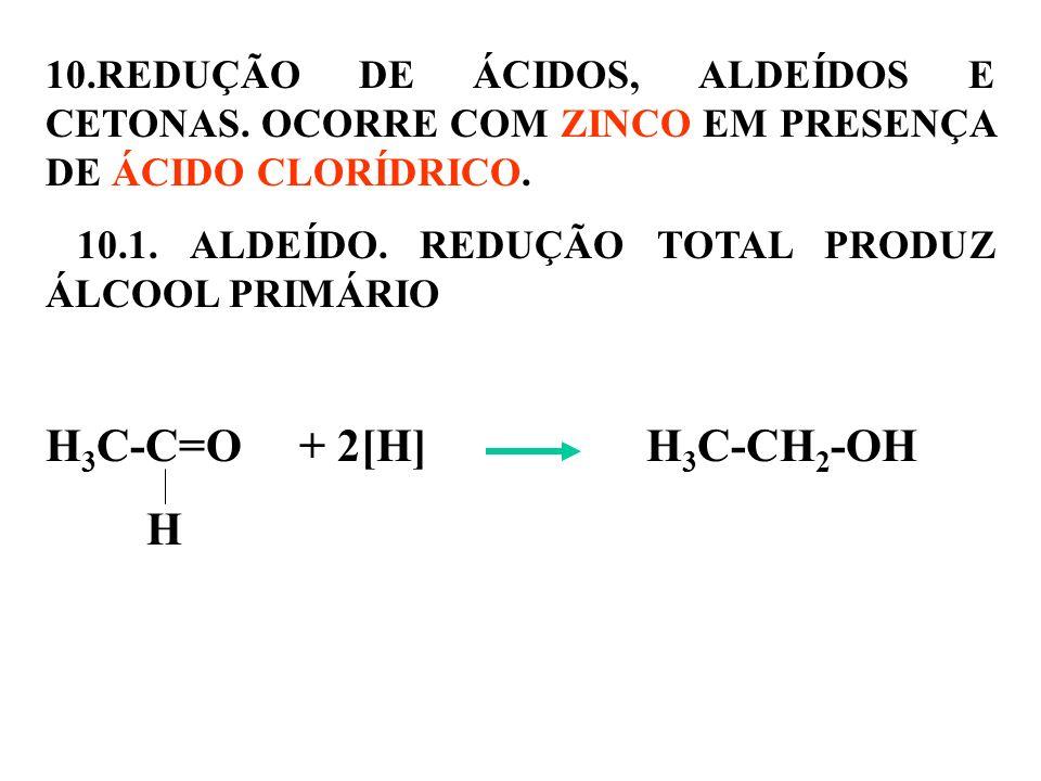 10.REDUÇÃO DE ÁCIDOS, ALDEÍDOS E CETONAS. OCORRE COM ZINCO EM PRESENÇA DE ÁCIDO CLORÍDRICO. 10.1. ALDEÍDO. REDUÇÃO TOTAL PRODUZ ÁLCOOL PRIMÁRIO H 3 C-