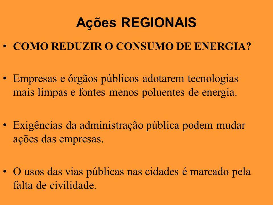 Ações REGIONAIS COMO REDUZIR O CONSUMO DE ENERGIA? Empresas e órgãos públicos adotarem tecnologias mais limpas e fontes menos poluentes de energia. Ex