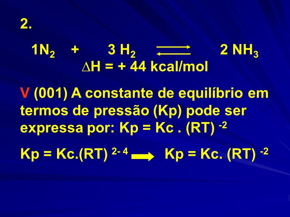 2. 1N 2 + 3 H 2 2 NH 3 H = + 44 kcal/mol V (001) A constante de equilíbrio em termos de pressão (Kp) pode ser expressa por: Kp = Kc. (RT) -2 Kp = Kc.(