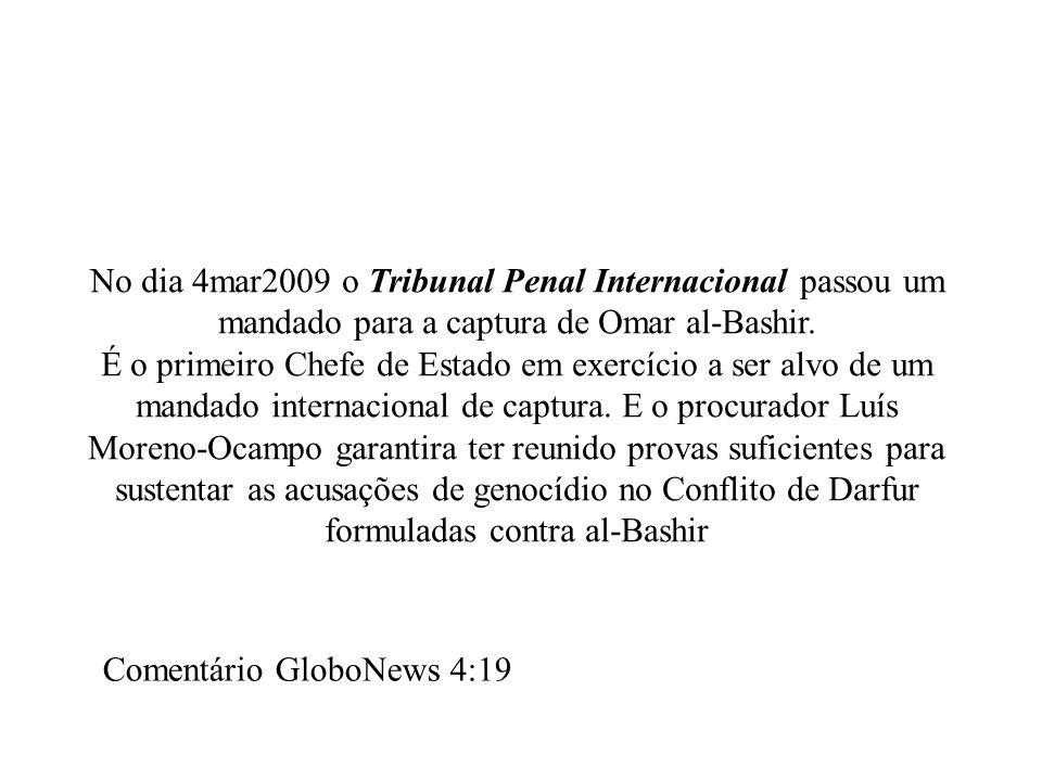 No dia 4mar2009 o Tribunal Penal Internacional passou um mandado para a captura de Omar al-Bashir. É o primeiro Chefe de Estado em exercício a ser alv