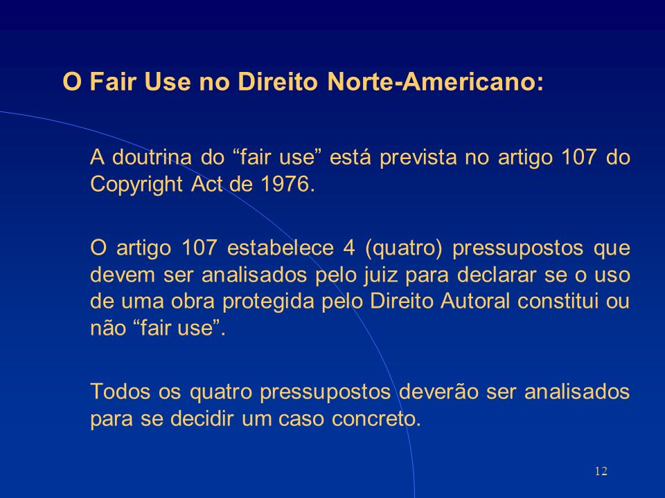 12 O Fair Use no Direito Norte-Americano: A doutrina do fair use está prevista no artigo 107 do Copyright Act de 1976. O artigo 107 estabelece 4 (quat