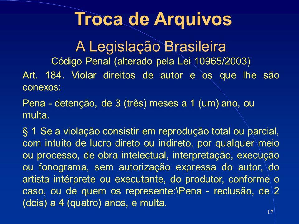 17 Troca de Arquivos A Legislação Brasileira Código Penal (alterado pela Lei 10965/2003) Art.