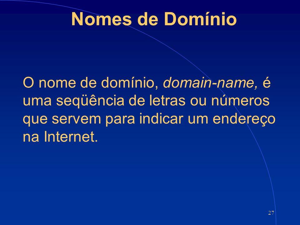 27 Nomes de Domínio O nome de domínio, domain-name, é uma seqüência de letras ou números que servem para indicar um endereço na Internet.