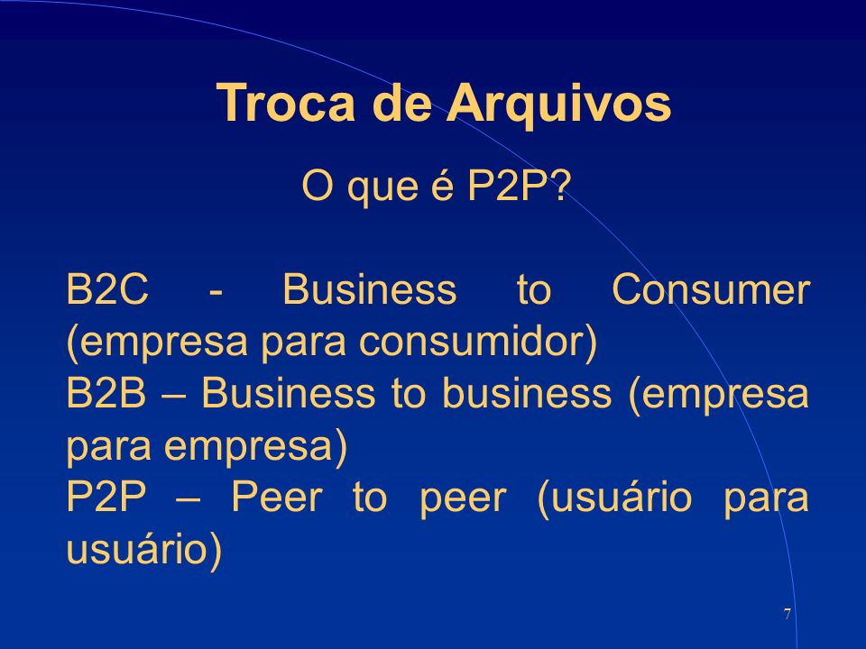 7 Troca de Arquivos O que é P2P? B2C - Business to Consumer (empresa para consumidor) B2B – Business to business (empresa para empresa) P2P – Peer to
