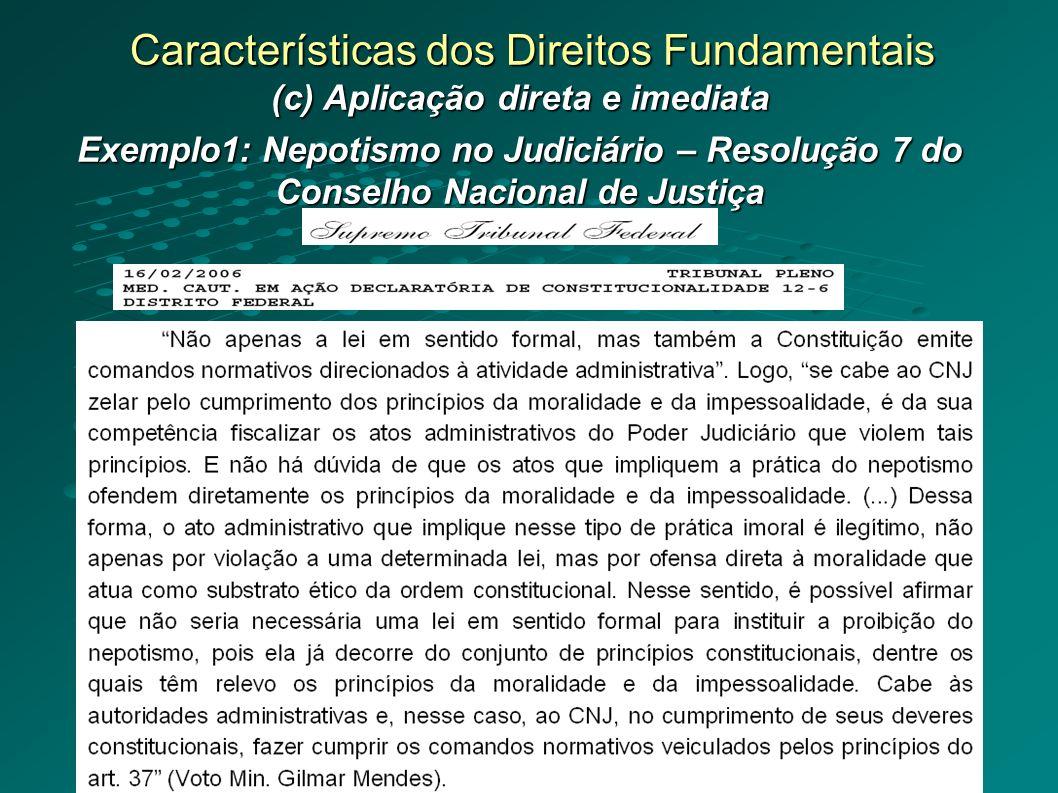 Características dos Direitos Fundamentais (c) Aplicação direta e imediata Exemplo1: Nepotismo no Judiciário – Resolução 7 do Conselho Nacional de Justiça