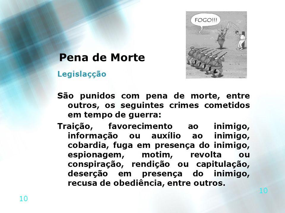10 Pena de Morte Legislaçção São punidos com pena de morte, entre outros, os seguintes crimes cometidos em tempo de guerra: Traição, favorecimento ao