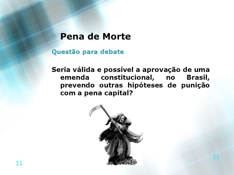 11 Pena de Morte Questão para debate Seria válida e possível a aprovação de uma emenda constitucional, no Brasil, prevendo outras hipóteses de punição