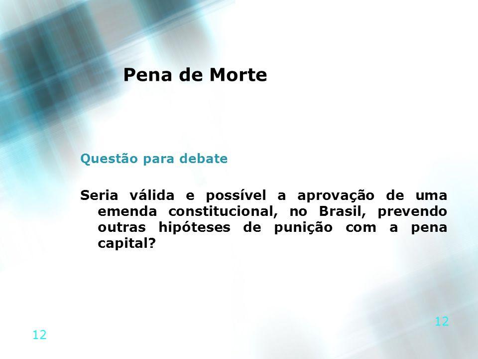12 Pena de Morte Questão para debate Seria válida e possível a aprovação de uma emenda constitucional, no Brasil, prevendo outras hipóteses de punição