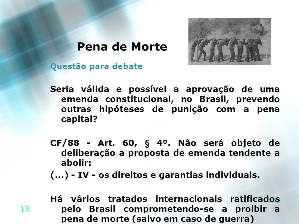 13 Pena de Morte Questão para debate Seria válida e possível a aprovação de uma emenda constitucional, no Brasil, prevendo outras hipóteses de punição