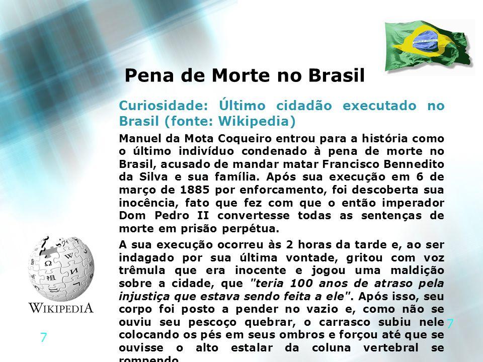 7 7 Pena de Morte no Brasil Curiosidade: Último cidadão executado no Brasil (fonte: Wikipedia) Manuel da Mota Coqueiro entrou para a história como o ú