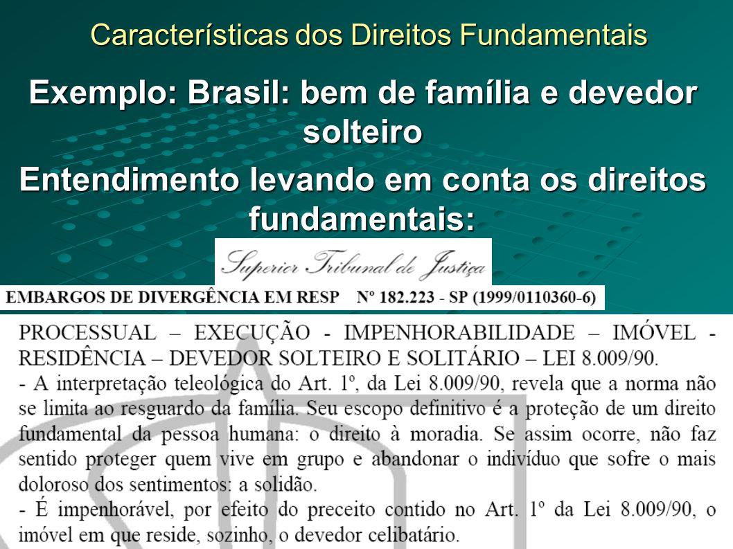 Características dos Direitos Fundamentais Exemplo: Brasil: bem de família e devedor solteiro Entendimento levando em conta os direitos fundamentais: