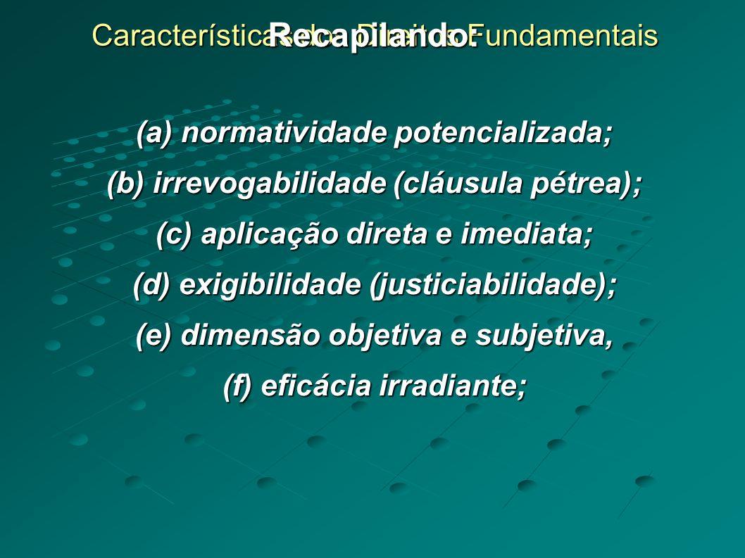 Características dos Direitos Fundamentais Recapilando: (a) normatividade potencializada; (b) irrevogabilidade (cláusula pétrea); (c) aplicação direta e imediata; (d) exigibilidade (justiciabilidade); (e) dimensão objetiva e subjetiva, (f) eficácia irradiante;
