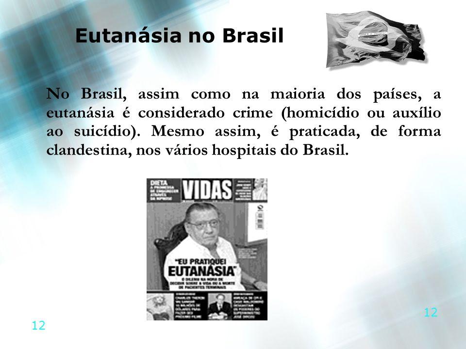 12 Eutanásia no Brasil No Brasil, assim como na maioria dos países, a eutanásia é considerado crime (homicídio ou auxílio ao suicídio). Mesmo assim, é