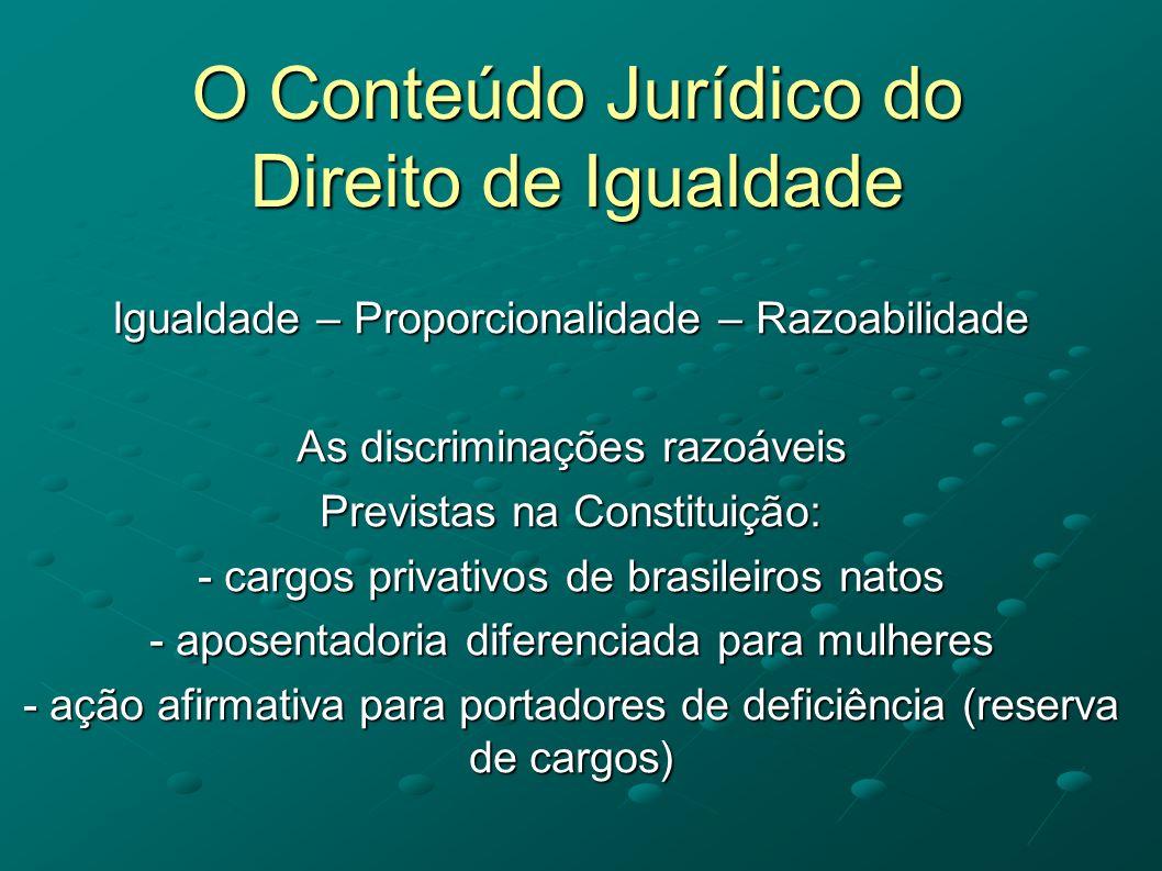 O Conteúdo Jurídico do Direito de Igualdade Igualdade – Proporcionalidade – Razoabilidade As discriminações razoáveis Previstas na Constituição: - car