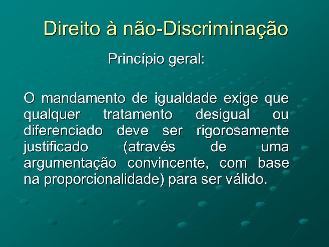 Direito à não-Discriminação Princípio geral: O mandamento de igualdade exige que qualquer tratamento desigual ou diferenciado deve ser rigorosamente j