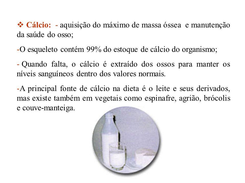 Cálcio: - aquisição do máximo de massa óssea e manutenção da saúde do osso; -O esqueleto contém 99% do estoque de cálcio do organismo; - Quando falta,