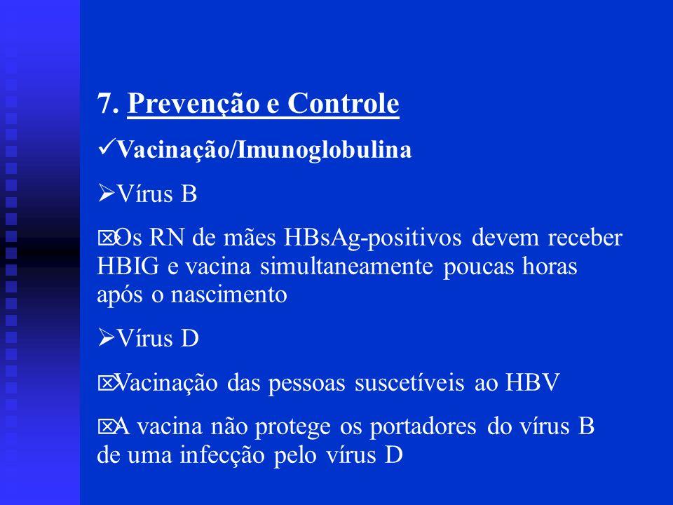 7. Prevenção e Controle Vacinação/Imunoglobulina Vírus B Os RN de mães HBsAg-positivos devem receber HBIG e vacina simultaneamente poucas horas após o