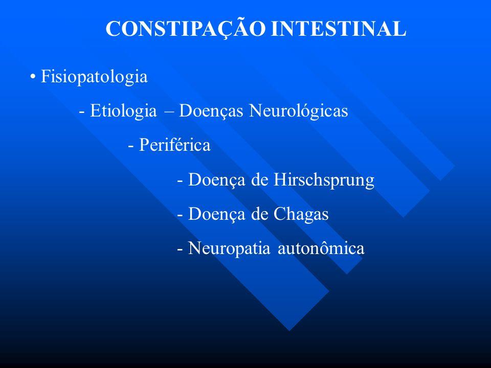 CONSTIPAÇÃO INTESTINAL Fisiopatologia - Etiologia – Doenças Neurológicas - Periférica - Doença de Hirschsprung - Doença de Chagas - Neuropatia autonôm