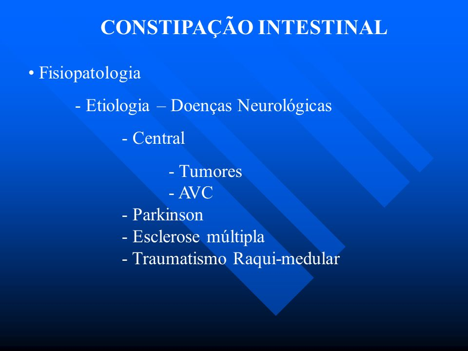 CONSTIPAÇÃO INTESTINAL Fisiopatologia - Etiologia – Doenças Neurológicas - Central - Tumores - AVC - Parkinson - Esclerose múltipla - Traumatismo Raqu