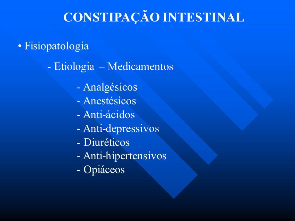CONSTIPAÇÃO INTESTINAL Fisiopatologia - Etiologia – Medicamentos - Analgésicos - Anestésicos - Anti-ácidos - Anti-depressivos - Diuréticos - Anti-hipe