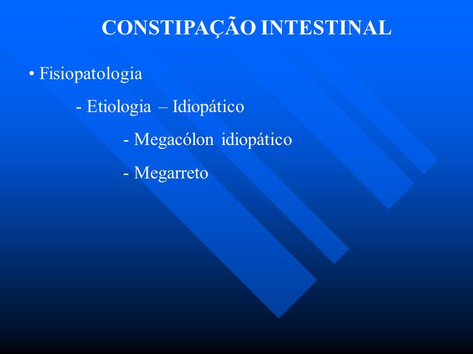 CONSTIPAÇÃO INTESTINAL Fisiopatologia - Etiologia – Idiopático - Megacólon idiopático - Megarreto