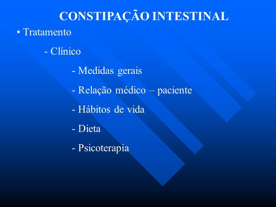 CONSTIPAÇÃO INTESTINAL Tratamento - Clínico - Medidas gerais - Relação médico – paciente - Hábitos de vida - Dieta - Psicoterapia