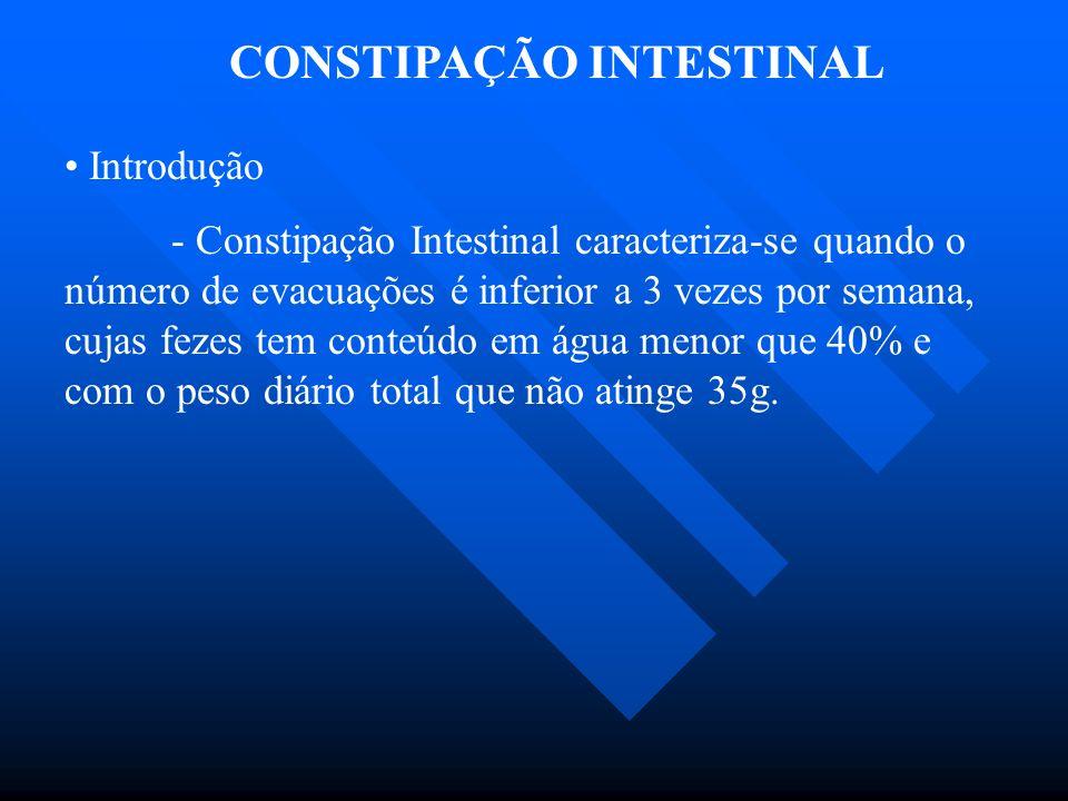 CONSTIPAÇÃO INTESTINAL Introdução - Constipação Intestinal caracteriza-se quando o número de evacuações é inferior a 3 vezes por semana, cujas fezes t