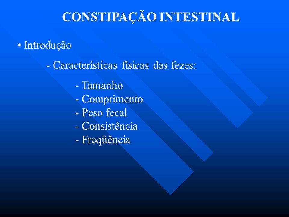 CONSTIPAÇÃO INTESTINAL Introdução - Características físicas das fezes: - Tamanho - Comprimento - Peso fecal - Consistência - Freqüência