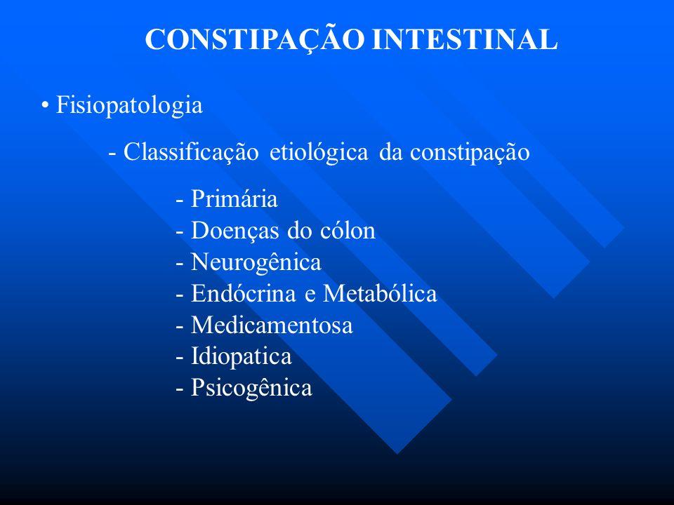 CONSTIPAÇÃO INTESTINAL Fisiopatologia - Classificação etiológica da constipação - Primária - Doenças do cólon - Neurogênica - Endócrina e Metabólica -